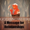 Godisnowhere: A Message for Relationships