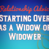 Relationship Advice: Starting Over as a Widow or Widower