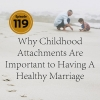 Why Childhood Attachments Are Important to Having A Healthy Marriage