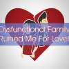 Relationship advice: Dysfunctional Family Ruined Me For Love!