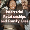 Interracial Relationships and Family Bias