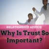 Relationship Advice: Why is Trust So Important?