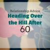 Relationship Advice: Heading Over the Hill, Life After 60