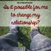 Relationship Advice: Is It Possible for me to Change My Relationship?