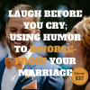 Laugh before you cry; using humor to divorce proof your marriage