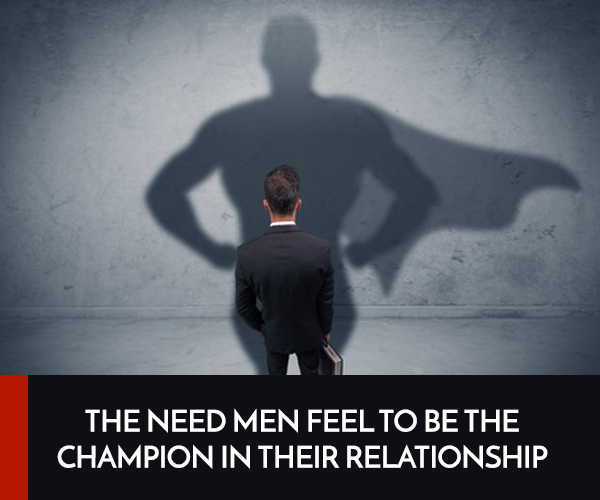 The need men feel to be the champion in their relationship