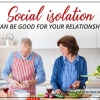 Social Isolation Can Be Good For Your Relationship